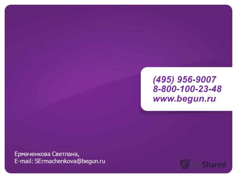 (495) 956-9007 8-800-100-23-48 www.begun.ru Ермаченкова Светлана, E-mail: SErmachenkova@begun.ru