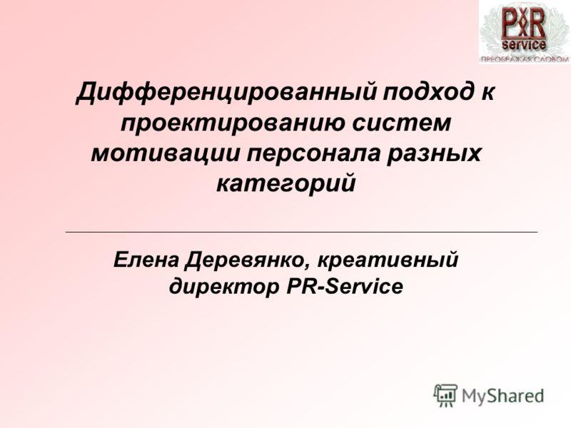 Дифференцированный подход к проектированию систем мотивации персонала разных категорий Елена Деревянко, креативный директор PR-Service