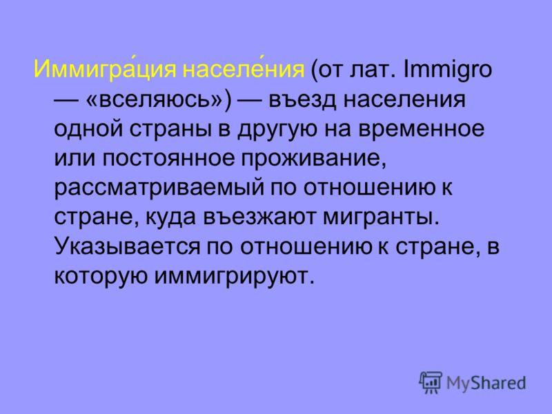 Иммигра́ция населе́ния (от лат. Immigro «вселяюсь») въезд населения одной страны в другую на временное или постоянное проживание, рассматриваемый по отношению к стране, куда въезжают мигранты. Указывается по отношению к стране, в которую иммигрируют.