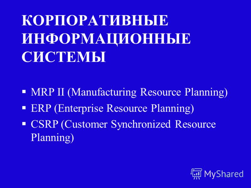 12 КОРПОРАТИВНЫЕ ИНФОРМАЦИОННЫЕ СИСТЕМЫ §MRP II (Manufacturing Resource Planning) §ERP (Enterprise Resource Planning) §CSRP (Customer Synchronized Resource Planning)