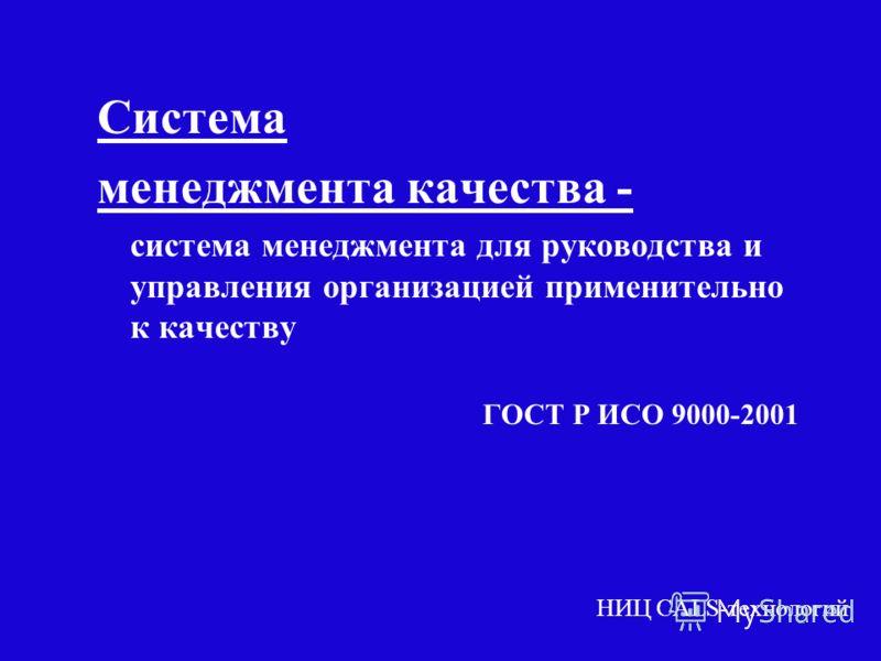 2 Система менеджмента качества - система менеджмента для руководства и управления организацией применительно к качеству ГОСТ Р ИСО 9000-2001 НИЦ CALS-технологий