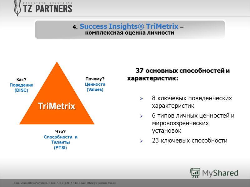 4. Success Insights® TriMetrix – комплексная оценка личности Как?Поведение (DISC) Почему?Ценности (Values) Что? Способности и Таланты (PTSI) TriMetrix 37 основных способностей и характеристик: 8 ключевых поведенческих характеристик 6 типов личных цен