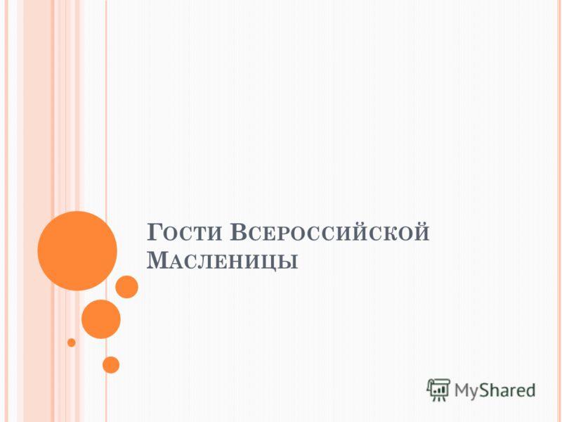 Г ОСТИ В СЕРОССИЙСКОЙ М АСЛЕНИЦЫ