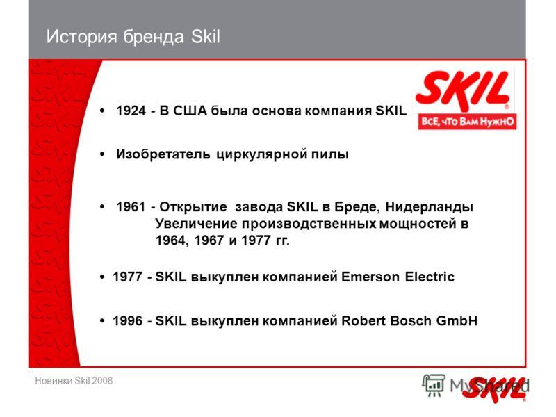 Новинки Skil 2008 История бренда Skil 1924 - В США была основа компания SKIL Изобретатель циркулярной пилы 1961 - Открытие завода SKIL в Бреде, Нидерланды Увеличение производственных мощностей в 1964, 1967 и 1977 гг. 1977 -SKIL выкуплен компанией Eme