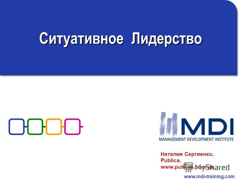 www.mdi-training.com Ситуативное Лидерство Наталия Сергиенко, Publica, www.publica.com.ua