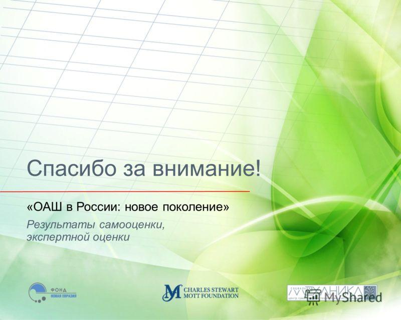 Результаты самооценки, экспертной оценки «ОАШ в России: новое поколение» Спасибо за внимание!