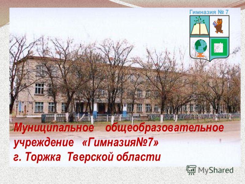 Муниципальное общеобразовательное учреждение «Гимназия7» г. Торжка Тверской области