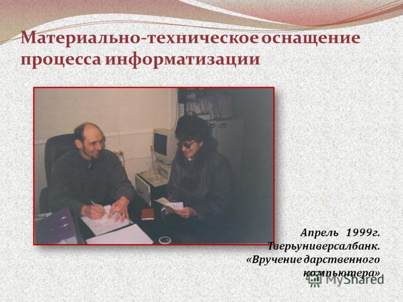 Материально-техническое оснащение процесса информатизации Апрель 1999г. Тверьуниверсалбанк. «Вручение дарственного компьютера»