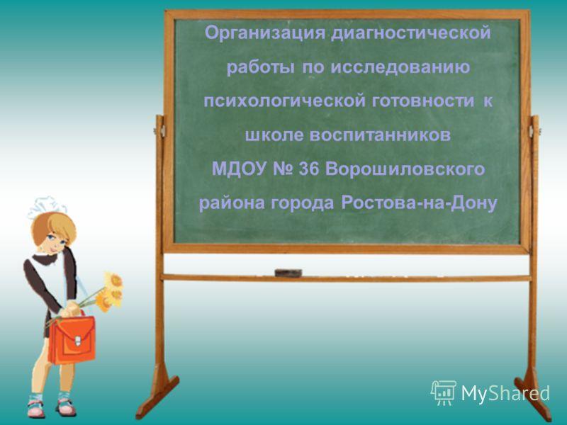 Организация диагностической работы по исследованию психологической готовности к школе воспитанников МДОУ 36 Ворошиловского района города Ростова-на-Дону