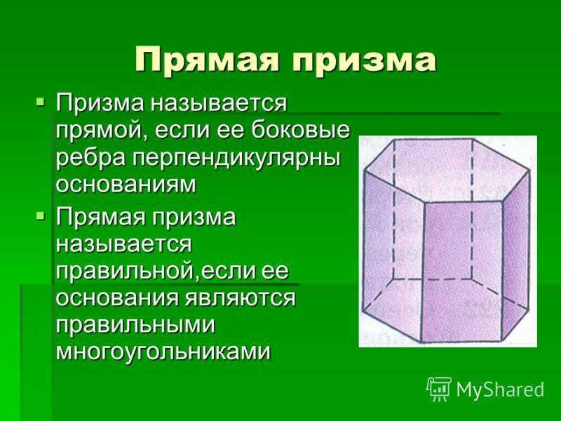 Прямая призма Призма называется прямой, если ее боковые ребра перпендикулярны основаниям Призма называется прямой, если ее боковые ребра перпендикулярны основаниям Прямая призма называется правильной,если ее основания являются правильными многоугольн