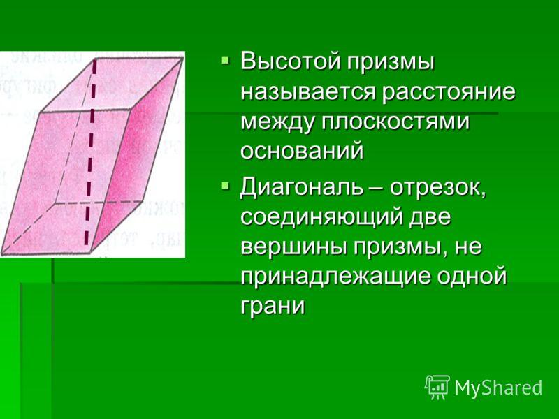 Высотой призмы называется расстояние между плоскостями оснований Высотой призмы называется расстояние между плоскостями оснований Диагональ – отрезок, соединяющий две вершины призмы, не принадлежащие одной грани Диагональ – отрезок, соединяющий две в