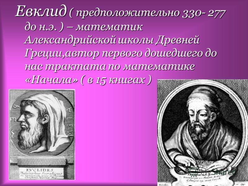 Евклид ( предположительно 330- 277 до н.э. ) – математик Александрийской школы Древней Греции,автор первого дошедшего до нас трактата по математике «Начала» ( в 15 книгах )