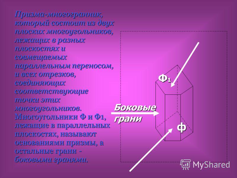 Призма-многогранник, который состоит из двух плоских многоугольников, лежащих в разных плоскостях и совмещаемых параллельным переносом, и всех отрезков, соединяющих соответствующие точки этих многоугольников. Многоугольники Ф и Ф1, лежащие в параллел
