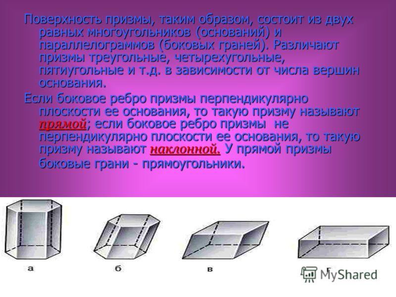 Поверхность призмы, таким образом, состоит из двух равных многоугольников (оснований) и параллелограммов (боковых граней). Различают призмы треугольные, четырехугольные, пятиугольные и т.д. в зависимости от числа вершин основания. Если боковое ребро