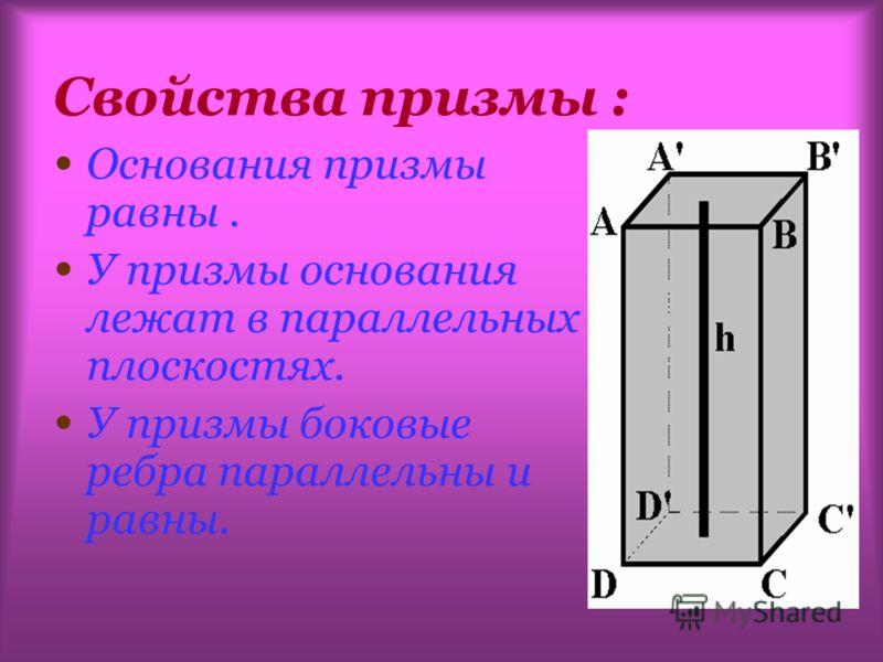 Свойства призмы : Основания призмы равны. У призмы основания лежат в параллельных плоскостях. У призмы боковые ребра параллельны и равны.