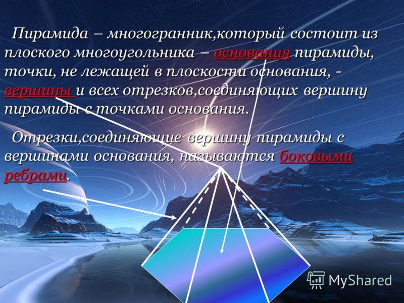 Пирамида – многогранник,который состоит из плоского многоугольника – основания пирамиды, точки, не лежащей в плоскости основания, - вершины и всех отрезков,соединяющих вершину пирамиды с точками основания. Отрезки,соединяющие вершину пирамиды с верши