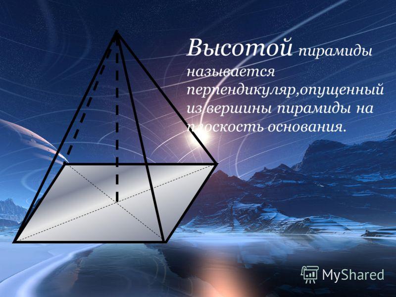 Высотой пирамиды называется перпендикуляр,опущенный из вершины пирамиды на плоскость основания.