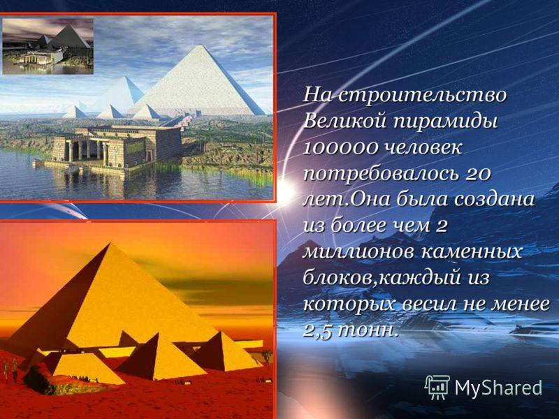 На строительство Великой пирамиды 100000 человек потребовалось 20 лет.Она была создана из более чем 2 миллионов каменных блоков,каждый из которых весил не менее 2,5 тонн.