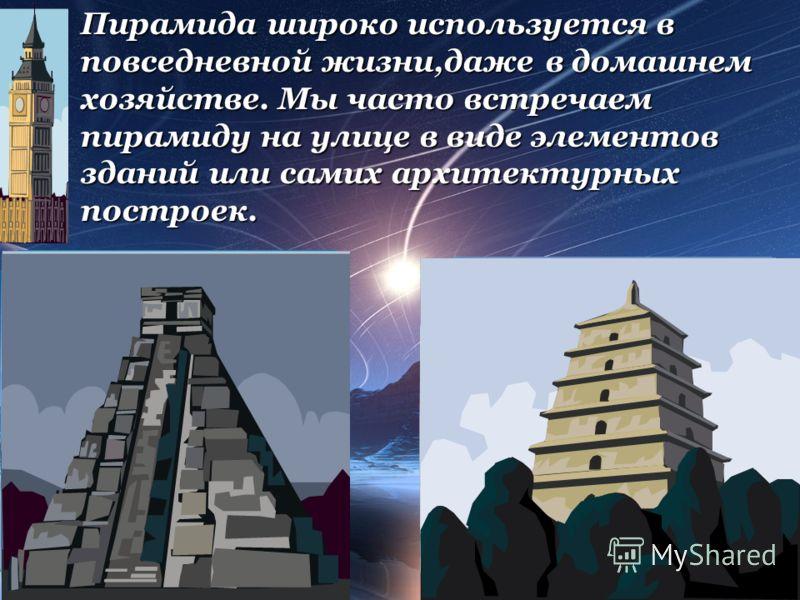 Пирамида широко используется в повседневной жизни,даже в домашнем хозяйстве. Мы часто встречаем пирамиду на улице в виде элементов зданий или самих архитектурных построек.
