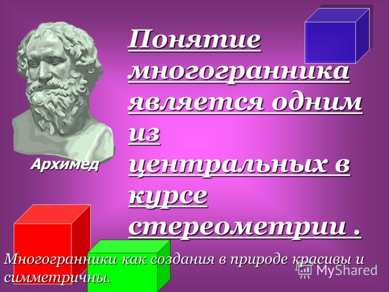 Понятие многогранника является одним из центральных в курсе стереометрии. Многогранники как создания в природе красивы и симметричны. Архимед