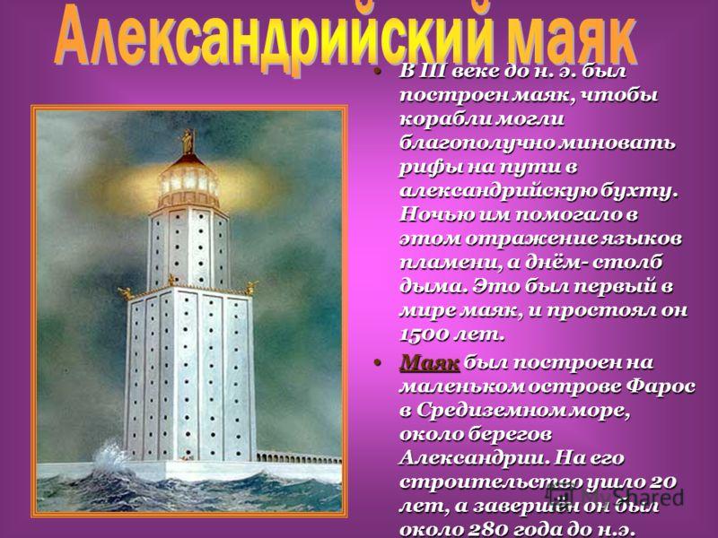 В III веке до н. э. был построен маяк, чтобы корабли могли благополучно миновать рифы на пути в александрийскую бухту. Ночью им помогало в этом отражение языков пламени, а днём- столб дыма. Это был первый в мире маяк, и простоял он 1500 лет. В III ве
