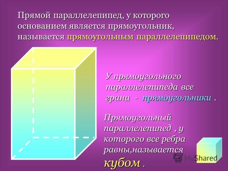 Прямой параллелепипед, у которого основанием является прямоугольник, называется прямоугольным параллелепипедом. У прямоугольного параллелепипеда все грани - прямоугольники. Прямоугольный параллелепипед, у которого все ребра равны,называется кубом.