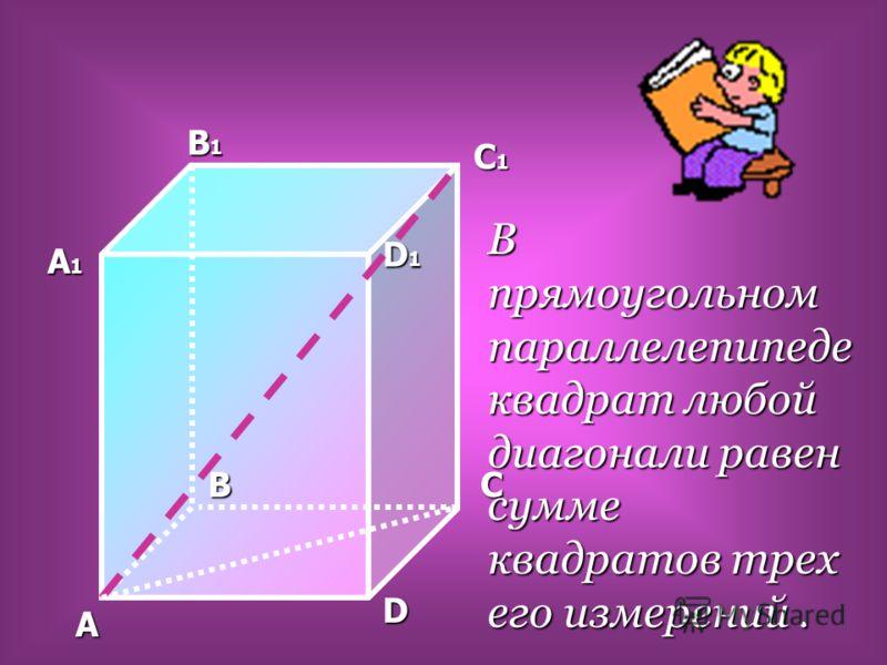 A BC D A1A1A1A1 B1B1B1B1 C1C1C1C1 D1D1D1D1 В прямоугольном параллелепипеде квадрат любой диагонали равен сумме квадратов трех его измерений.
