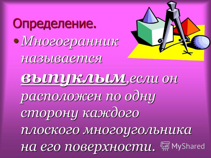 Определение. Многогранник называется выпуклым,если он расположен по одну сторону каждого плоского многоугольника на его поверхности.