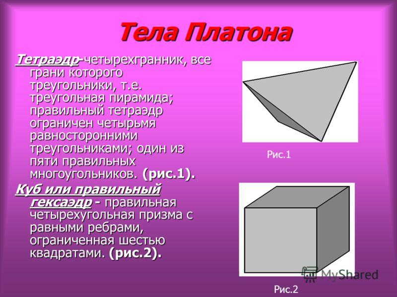 Тела Платона Тела Платона Тетраэдр-четырехгранник, все грани которого треугольники, т.е. треугольная пирамида; правильный тетраэдр ограничен четырьмя равносторонними треугольниками; один из пяти правильных многоугольников. (рис.1). Куб или правильный