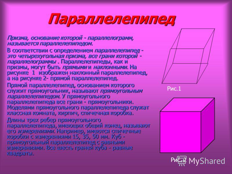 Параллелепипед Параллелепипед Призма, основание которой - параллелограмм, называется параллелепипедом. В соответствии с определением параллелепипед - это четырехугольная призма, все грани которой - параллелограммы. Параллелепипеды, как и призмы, могу