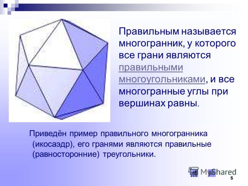 4 Определение многогранника: Многогранник – это часть пространства, ограниченная совокупностью конечного числа плоских многоугольников, соединённых таким образом, что каждая сторона любого многогранника является стороной ровно одного многоугольника.