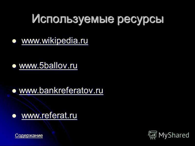 Используемые ресурсы www.wikipedia.ru www.wikipedia.ruwww.wikipedia.ru www.5ballov.ru www.5ballov.ru www.5ballov.ru www.bankreferatov.ru www.bankreferatov.ru www.bankreferatov.ru www.referat.ru www.referat.ruwww.referat.ru Содержание