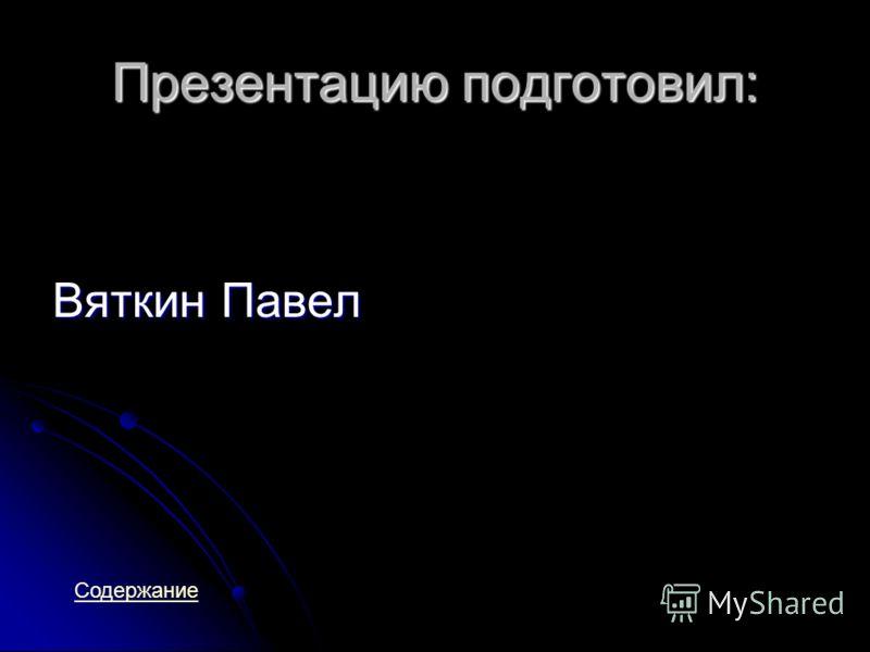 Презентацию подготовил: Вяткин Павел Содержание