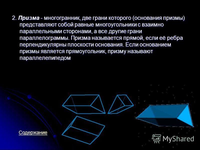 2. Призма - многогранник, две грани которого (основания призмы) представляют собой равные многоугольники с взаимно параллельными сторонами, а все другие грани параллелограммы. Призма называется прямой, если её ребра перпендикулярны плоскости основани