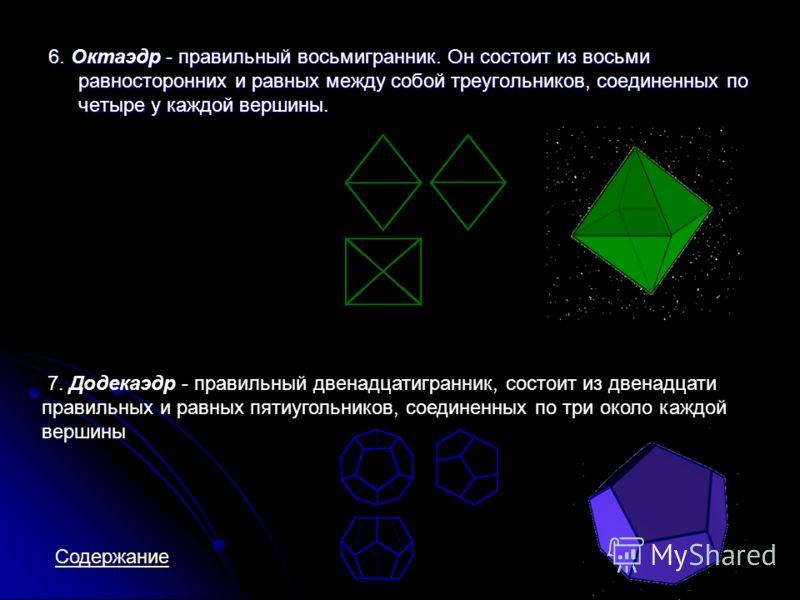 6. Октаэдр - правильный восьмигранник. Он состоит из восьми равносторонних и равных между собой треугольников, соединенных по четыре у каждой вершины. 7. Додекаэдр - правильный двенадцатигранник, состоит из двенадцати правильных и равных пятиугольник