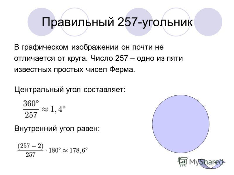 Правильный 257-угольник В графическом изображении он почти не отличается от круга. Число 257 – одно из пяти известных простых чисел Ферма. Внутренний угол равен: Центральный угол составляет: