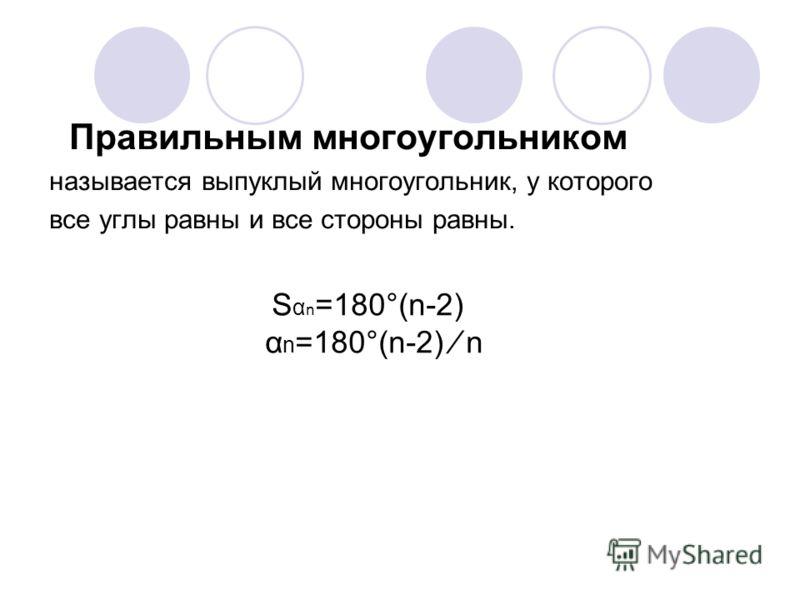 Правильным многоугольником называется выпуклый многоугольник, у которого все углы равны и все стороны равны. S α n =180°(n-2) α n =180°(n-2) n