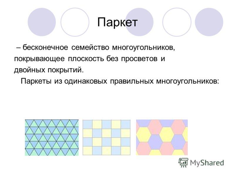 Паркет – бесконечное семейство многоугольников, покрывающее плоскость без просветов и двойных покрытий. Паркеты из одинаковых правильных многоугольников: