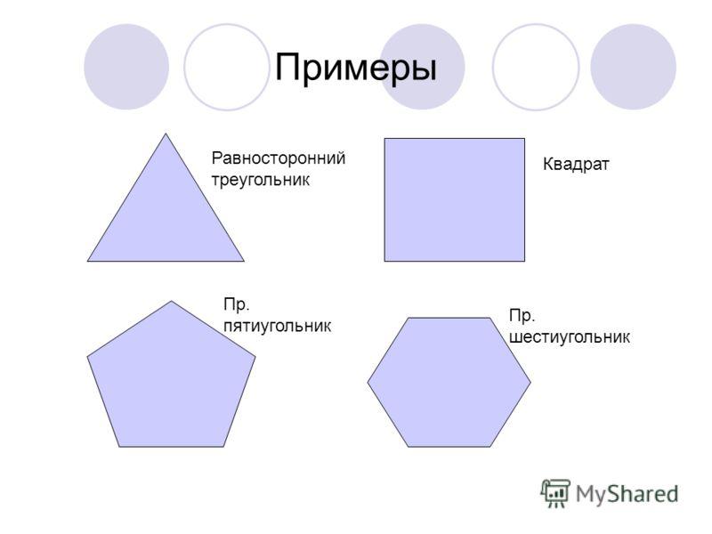 Примеры Равносторонний треугольник Квадрат Пр. пятиугольник Пр. шестиугольник