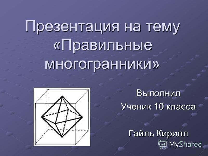 Презентация на тему «Правильные многогранники» Выполнил Ученик 10 класса Гайль Кирилл