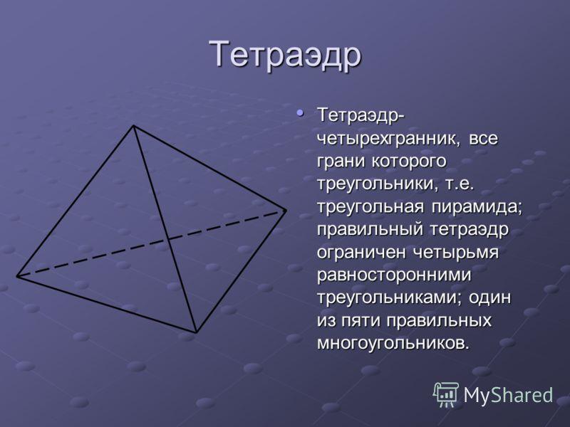 Тетраэдр Тетраэдр- четырехгранник, все грани которого треугольники, т.е. треугольная пирамида; правильный тетраэдр ограничен четырьмя равносторонними треугольниками; один из пяти правильных многоугольников. Тетраэдр- четырехгранник, все грани которог