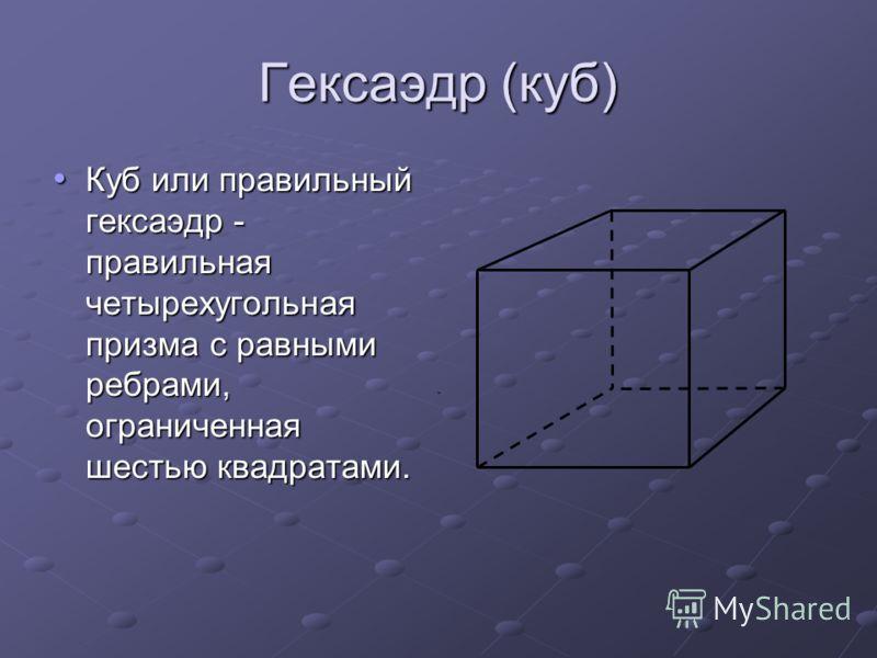 Гексаэдр (куб) Куб или правильный гексаэдр - правильная четырехугольная призма с равными ребрами, ограниченная шестью квадратами. Куб или правильный гексаэдр - правильная четырехугольная призма с равными ребрами, ограниченная шестью квадратами.