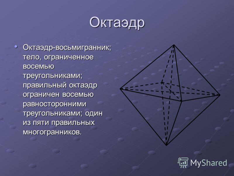 Октаэдр Октаэдр-восьмигранник; тело, ограниченное восемью треугольниками; правильный октаэдр ограничен восемью равносторонними треугольниками; один из пяти правильных многогранников. Октаэдр-восьмигранник; тело, ограниченное восемью треугольниками; п