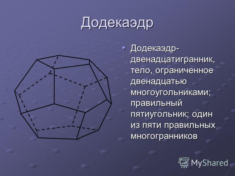 Додекаэдр Додекаэдр- двенадцатигранник, тело, ограниченное двенадцатью многоугольниками; правильный пятиугольник; один из пяти правильных многогранников Додекаэдр- двенадцатигранник, тело, ограниченное двенадцатью многоугольниками; правильный пятиуго
