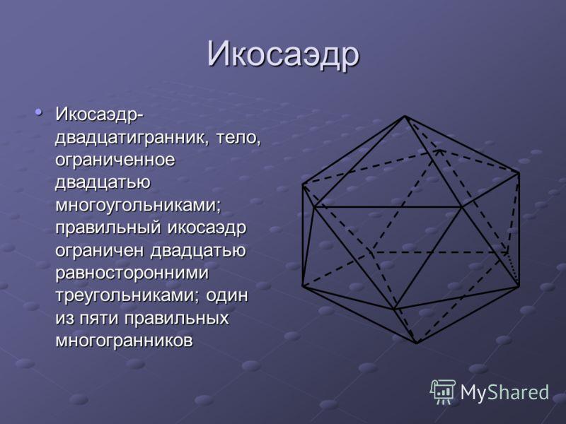 Икосаэдр Икосаэдр- двадцатигранник, тело, ограниченное двадцатью многоугольниками; правильный икосаэдр ограничен двадцатью равносторонними треугольниками; один из пяти правильных многогранников Икосаэдр- двадцатигранник, тело, ограниченное двадцатью