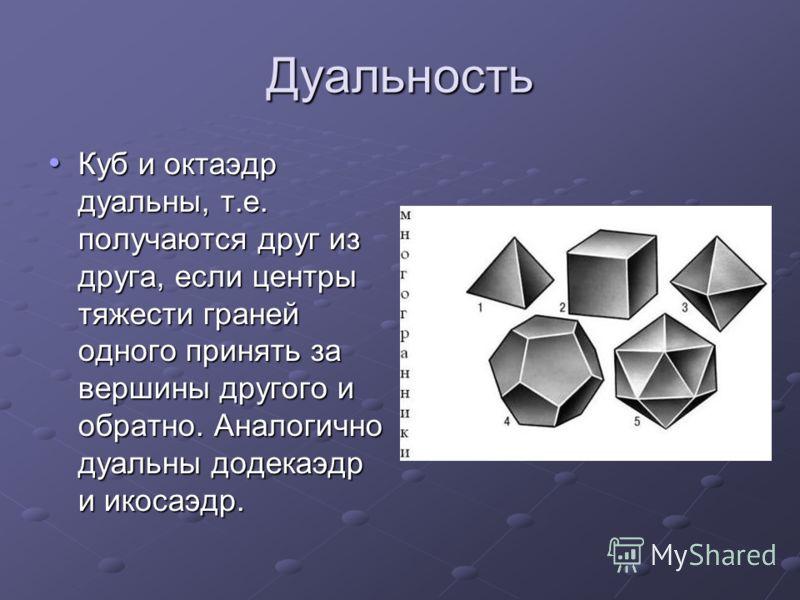 Дуальность Куб и октаэдр дуальны, т.е. получаются друг из друга, если центры тяжести граней одного принять за вершины другого и обратно. Аналогично дуальны додекаэдр и икосаэдр. Куб и октаэдр дуальны, т.е. получаются друг из друга, если центры тяжест