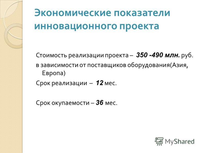 Экономические показатели инновационного проекта Стоимость реализации проекта – 350 -490 млн. руб. в зависимости от поставщиков оборудования ( Азия, Европа ) Срок реализации – 12 мес. Срок окупаемости – 36 мес.