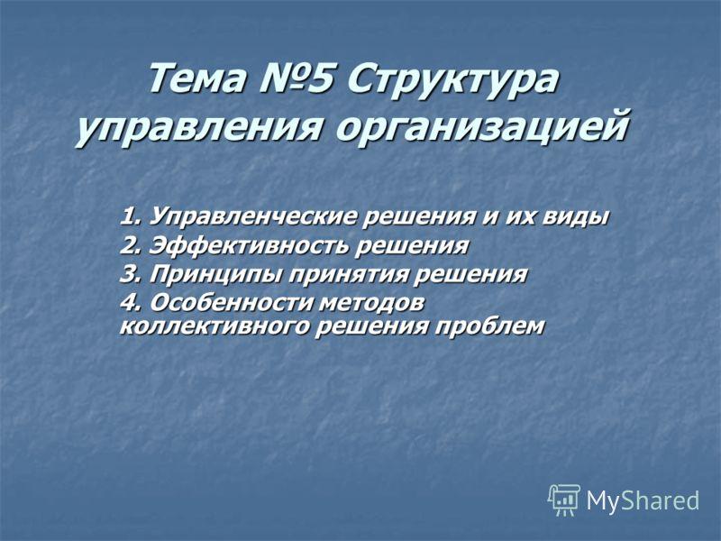 Тема 5 Структура управления организацией 1. Управленческие решения и их виды 2. Эффективность решения 3. Принципы принятия решения 4. Особенности методов коллективного решения проблем