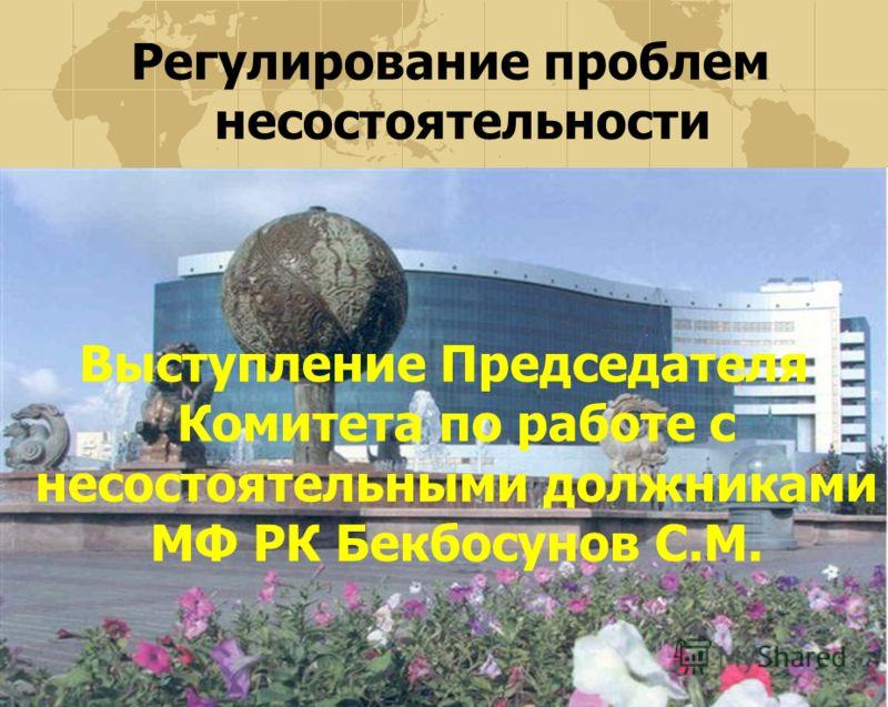 Регулирование проблем несостоятельности Выступление Председателя Комитета по работе с несостоятельными должниками МФ РК Бекбосунов С.М.