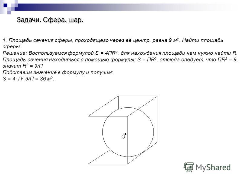 Задачи. Сфера, шар. 1. Площадь сечения сферы, проходящего через её центр, равна 9 м 2. Найти площадь сферы. Решение: Воспользуемся формулой S = 4ПR 2. для нахождения площади нам нужно найти R. Площадь сечения находиться с помощью формулы: S = ПR 2, о